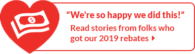 Read stories from folks who got our 2019 rebates